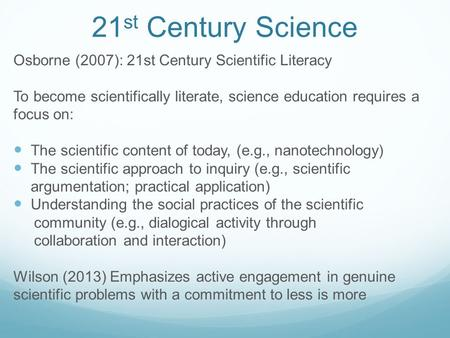 21 st Century Science Osborne (2007): 21st Century Scientific Literacy To become scientifically literate, science education requires a focus on: The scientific.