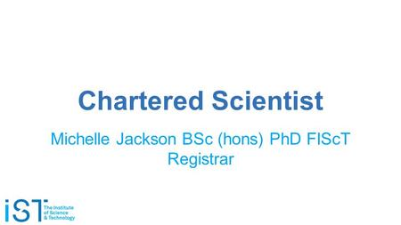 Chartered Scientist Michelle Jackson BSc (hons) PhD FIScT Registrar.