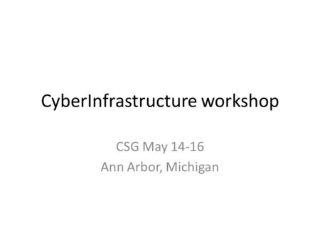 CyberInfrastructure workshop CSG May 14-16 Ann Arbor, Michigan.
