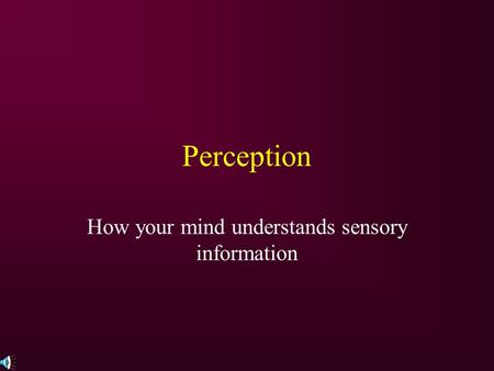 Perception How your mind understands sensory information.