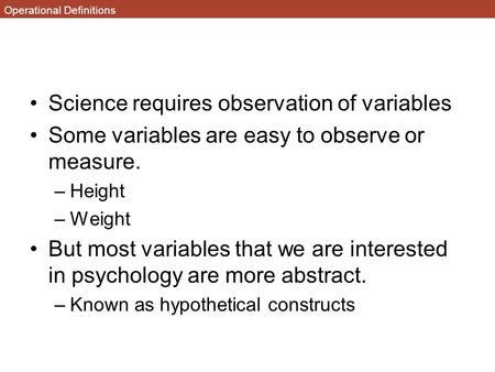 Operational Definitions Science requires observation of variables Some variables are easy to observe or measure. –Height –Weight But most variables that.