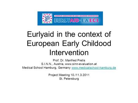 Eurlyaid in the context of European Early Childood Intervention Prof. Dr. Manfred Pretis S.I.N.N., Austria, www.sinn-evaluation.at Medical School Hamburg,