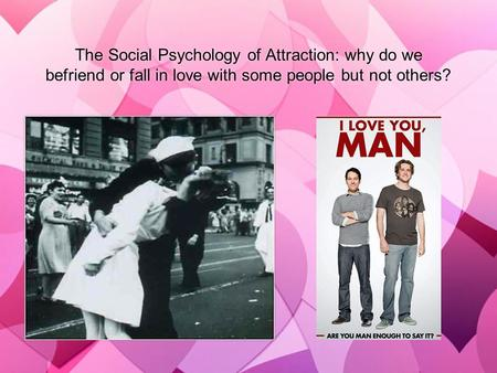 The Social Psychology of Attraction: why do we befriend or fall in love with some people but not others?
