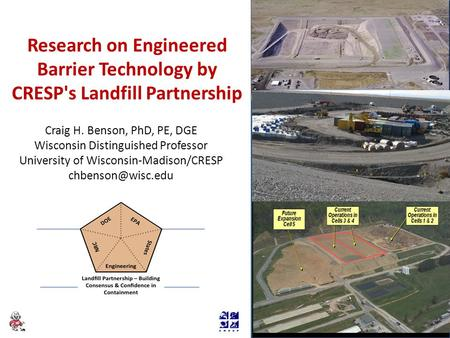 Research on Engineered Barrier Technology by CRESP's Landfill Partnership Craig H. Benson, PhD, PE, DGE Wisconsin Distinguished Professor University of.