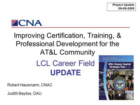 Improving Certification, Training, & Professional Development for the AT&L Community Project Update 09-09-2006 Robert Hausmann, CNAC Judith Bayliss, DAU.