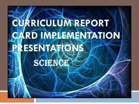 CURRICULUM REPORT CARD IMPLEMENTATION PRESENTATIONS Science.
