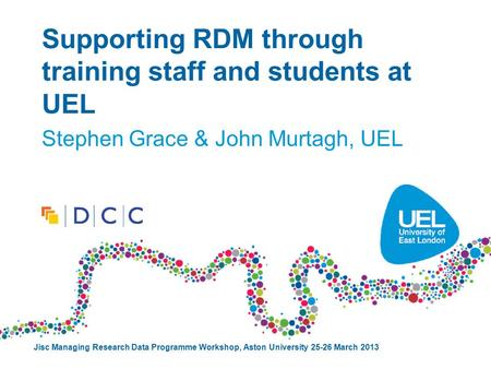 Supporting RDM through training staff and students at UEL Stephen Grace & John Murtagh, UEL Jisc Managing Research Data Programme Workshop, Aston University.