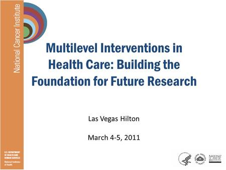 Multilevel Interventions in Health Care: Building the Foundation for Future Research Las Vegas Hilton March 4-5, 2011.