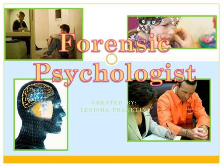 CREATED BY: TENISHA FRANKLIN. What is a Forensic Psychologist Psychologists analyze and study mental and emotional disorders, offer psychotherapy services,