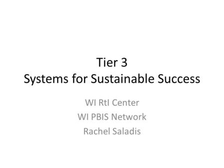Tier 3 Systems for Sustainable Success WI RtI Center WI PBIS Network Rachel Saladis.