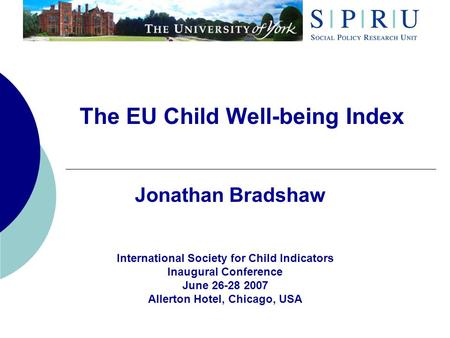The EU Child Well-being Index Jonathan Bradshaw International Society for Child Indicators Inaugural Conference June 26-28 2007 Allerton Hotel, Chicago,
