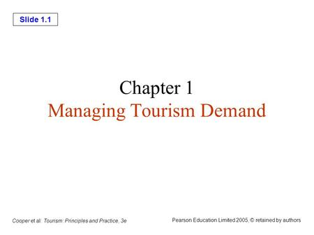Slide 1.1 Cooper et al: Tourism: Principles and Practice, 3e Pearson Education Limited 2005, © retained by authors Chapter 1 Managing Tourism Demand.