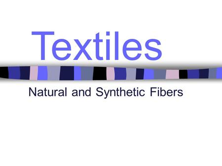 Textiles Natural and Synthetic Fibers. Natural Fibers Come from plants and animals General Characteristics –Hydrophilic (Absorb Water) –Most wrinkle easily.