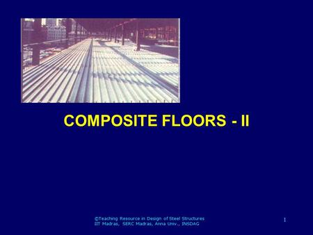 ©Teaching Resource in Design of Steel Structures IIT Madras, SERC Madras, Anna Univ., INSDAG 1 COMPOSITE FLOORS - II.