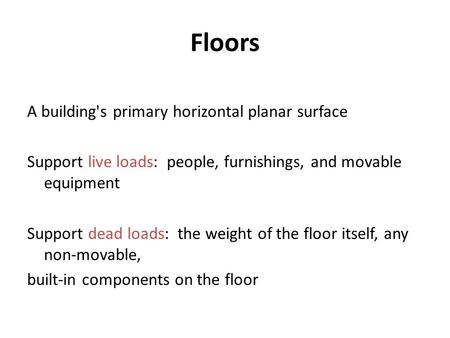 Floors A building's primary horizontal planar surface Support live loads: people, furnishings, and movable equipment Support dead loads: the weight of.