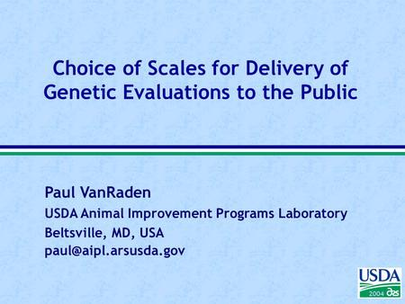Paul VanRaden USDA Animal Improvement Programs Laboratory Beltsville, MD, USA 2004 Choice of Scales for Delivery of Genetic Evaluations.