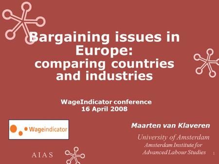 A I A S 1 Bargaining issues in Europe: comparing countries and industries WageIndicator conference 16 April 2008 Maarten van Klaveren University of Amsterdam.