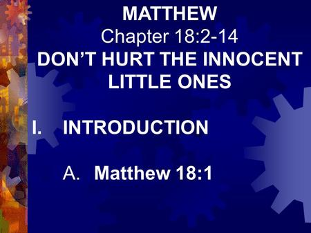 MATTHEW Chapter 18:2-14 DON'T HURT THE INNOCENT LITTLE ONES I.INTRODUCTION A.Matthew 18:1.
