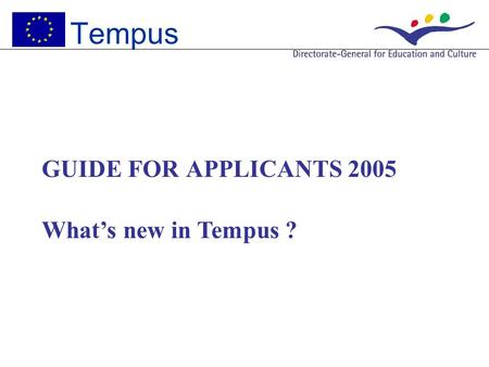 GUIDE FOR APPLICANTS 2005 What's new in Tempus ? Tempus.