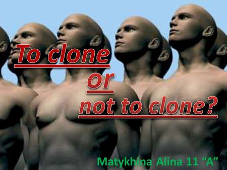 "Matykhina Alina 11 ""A"". The purpose of work to answer questions: What exactly is cloning? What exactly is cloning? The history of cloning? The history."
