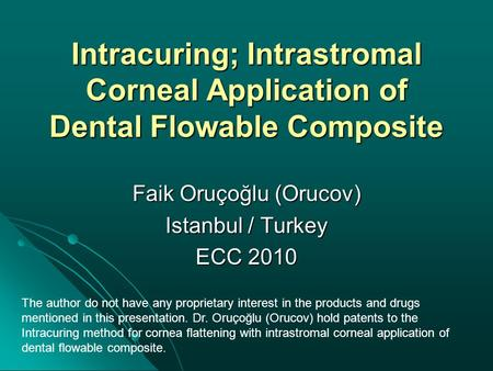 Intracuring; Intrastromal Corneal Application of Dental Flowable Composite Faik Oruçoğlu (Orucov) Istanbul / Turkey ECC 2010 The author do not have any.