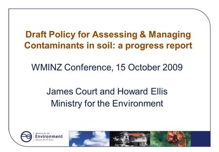 Draft Policy for Assessing & Managing Contaminants in soil: a progress report WMINZ Conference, 15 October 2009 James Court and Howard Ellis Ministry for.
