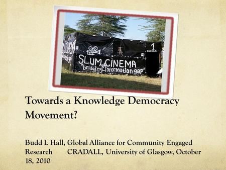 Towards a Knowledge Democracy Movement? Budd L Hall, Global Alliance for Community Engaged Research CRADALL, University of Glasgow, October 18, 2010.