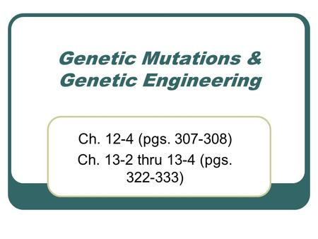 Genetic Mutations & Genetic Engineering Ch. 12-4 (pgs. 307-308) Ch. 13-2 thru 13-4 (pgs. 322-333)