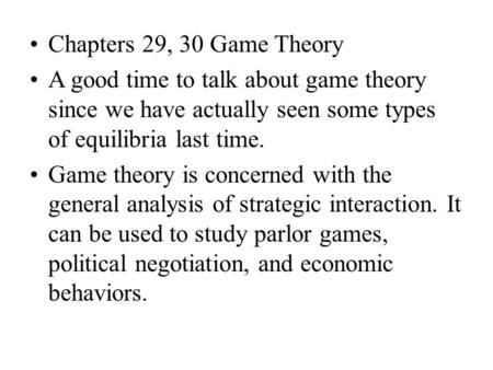 Chapters 29, 30 Game Theory A good time to talk about game theory since we have actually seen some types of equilibria last time. Game theory is concerned.