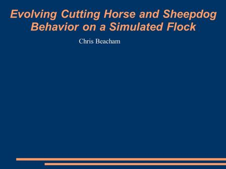 Evolving Cutting Horse and Sheepdog Behavior on a Simulated Flock Chris Beacham.