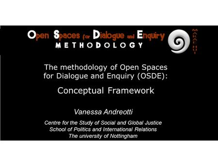 Vanessa Andreotti Global Education Derby/Mundi Nottingham University The methodology of Open Spaces for Dialogue and Enquiry (OSDE): Conceptual Framework.