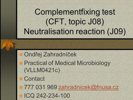 Complementfixing test (CFT, topic J08) Neutralisation reaction (J09) Ondřej Zahradníček Practical of Medical Microbiology (VLLM0421c) Contact 777 031 969.