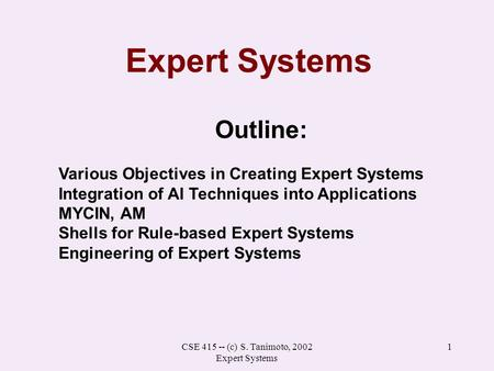 CSE 415 -- (c) S. Tanimoto, 2002 Expert Systems 1 Expert Systems Outline: Various Objectives in Creating Expert Systems Integration of AI Techniques into.