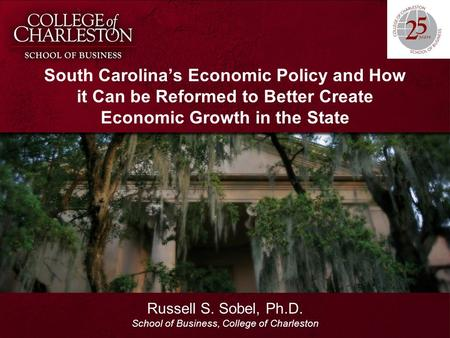 South Carolina's Economic Policy and How it Can be Reformed to Better Create Economic Growth in the State Russell S. Sobel, Ph.D. School of Business, College.