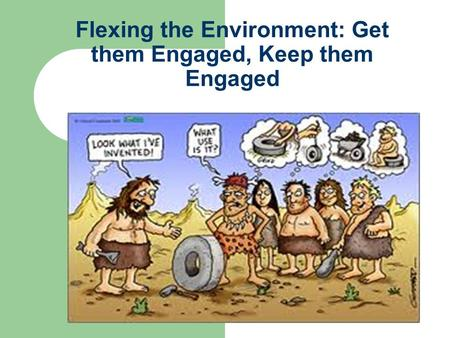 Flexing the Environment: Get them Engaged, Keep them Engaged.