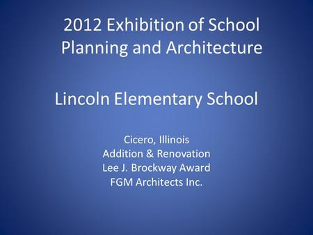 Lincoln Elementary School Cicero, Illinois Addition & Renovation Lee J. Brockway Award FGM Architects Inc. 2012 Exhibition of School Planning and Architecture.