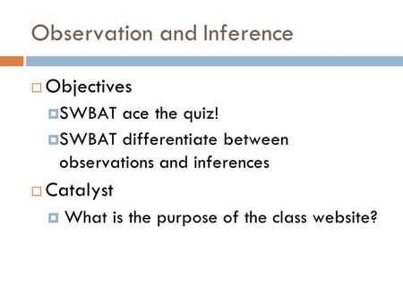 Observation and Inference  Objectives  SWBAT ace the quiz!  SWBAT differentiate between observations and inferences  Catalyst  What is the purpose.