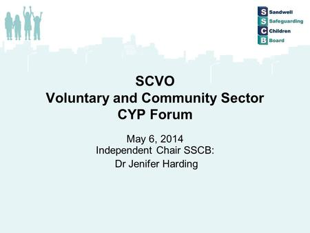 SCVO Voluntary and Community Sector CYP Forum May 6, 2014 Independent Chair SSCB: Dr Jenifer Harding.