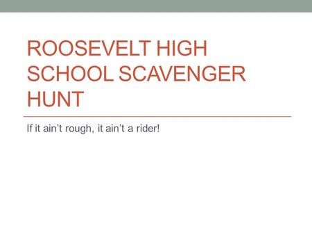 ROOSEVELT HIGH SCHOOL SCAVENGER HUNT If it ain't rough, it ain't a rider!