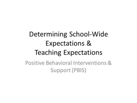 Determining School-Wide Expectations & Teaching Expectations Positive Behavioral Interventions & Support (PBIS)