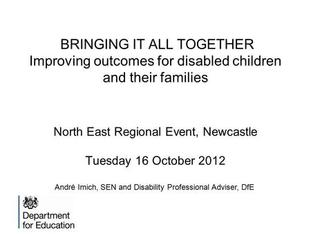 BRINGING IT ALL TOGETHER Improving outcomes for disabled children and their families North East Regional Event, Newcastle Tuesday 16 October 2012 André.