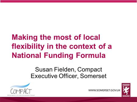 Making the most of local flexibility in the context of a National Funding Formula Susan Fielden, Compact Executive Officer, Somerset.