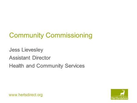 Www.hertsdirect.org Community Commissioning Jess Lievesley Assistant Director Health and Community Services.