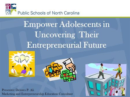 Empower Adolescents in Uncovering Their Entrepreneurial Future Presenter: Delores P. Ali Marketing and Entrepreneurship Education Consultant.
