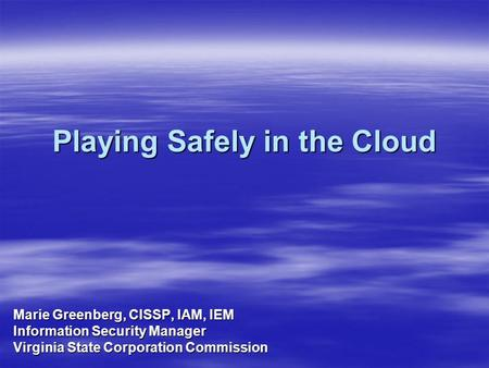 Playing Safely in the Cloud Marie Greenberg, CISSP, IAM, IEM Information Security Manager Virginia State Corporation Commission.