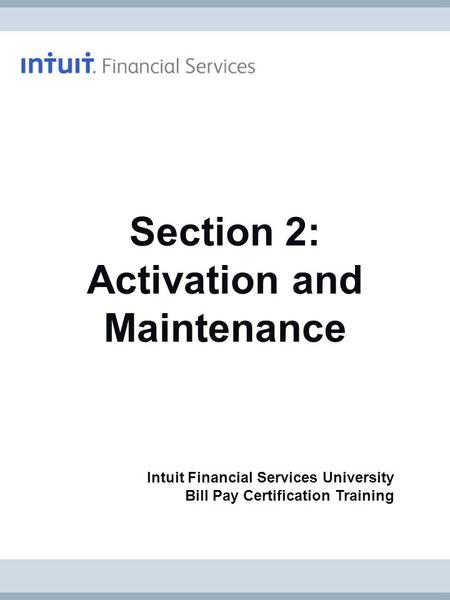 Intuit Financial Services University Bill Pay Certification Training Section 2: Activation and Maintenance.