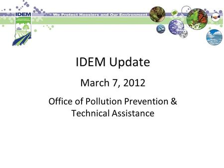 IDEM Update March 7, 2012 Office of Pollution Prevention & Technical Assistance.