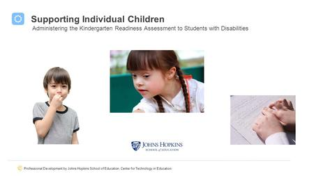 Professional Development by Johns Hopkins School of Education, Center for Technology in Education Supporting Individual Children Supporting Students with.