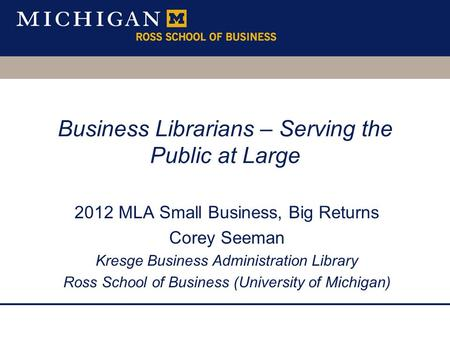 Business Librarians – Serving the Public at Large 2012 MLA Small Business, Big Returns Corey Seeman Kresge Business Administration Library Ross School.