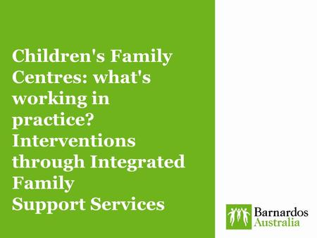 Children's Family Centres: what's working in practice? Interventions through Integrated Family Support Services.